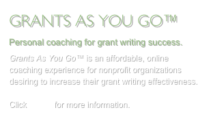 GRANTS AS YOU GO™  Personal coaching for grant writing success. Grants As You Go™ is an affordable, online coaching experience for nonprofit organizations desiring to increase their grant writing effectiveness.  Click HERE for more information.